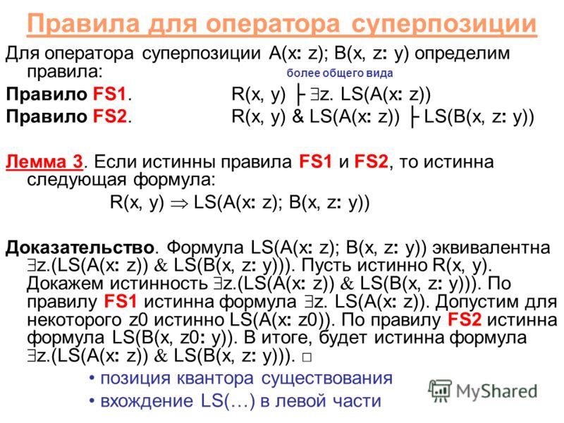Правила для оператора суперпозиции Для оператора суперпозиции A(x: z); B(x, z: y) определим правила: более общего вида Правило FS1.R(x, y) z. LS(A(x: z)) Правило FS2.R(x, y) & LS(A(x: z)) LS(B(x, z: y)) Лемма 3. Если истинны правила FS1 и FS2, то ист