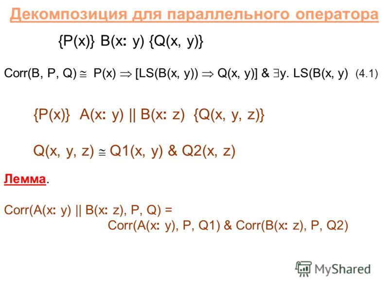 Декомпозиция для параллельного оператора {P(x)} B(x: y) {Q(x, y)} Corr(B, P, Q) P(x) [LS(B(x, y)) Q(x, y)] & y. LS(B(x, y) (4.1) {P(x)} A(x: y) || B(x: z) {Q(x, y, z)} Q(x, y, z) Q1(x, y) & Q2(x, z) Лемма. Corr(A(x: y) || B(x: z), P, Q) = Corr(A(x: y