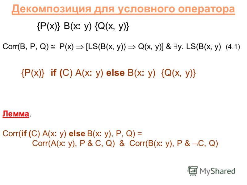 Декомпозиция для условного оператора {P(x)} B(x: y) {Q(x, y)} Corr(B, P, Q) P(x) [LS(B(x, y)) Q(x, y)] & y. LS(B(x, y) (4.1) {P(x)} if (C) A(x: y) else B(x: y) {Q(x, y)} Лемма. Corr(if (C) A(x: y) else B(x: y), P, Q) = Corr(A(x: y), P & C, Q) & Corr(