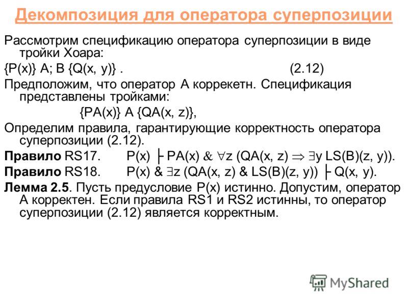 Декомпозиция для оператора суперпозиции Рассмотрим спецификацию оператора суперпозиции в виде тройки Хоара: {P(x)} A; B {Q(x, y)}.(2.12) Предположим, что оператор A коррекетн. Спецификация представлены тройками: {PA(x)} A {QA(x, z)}, Определим правил