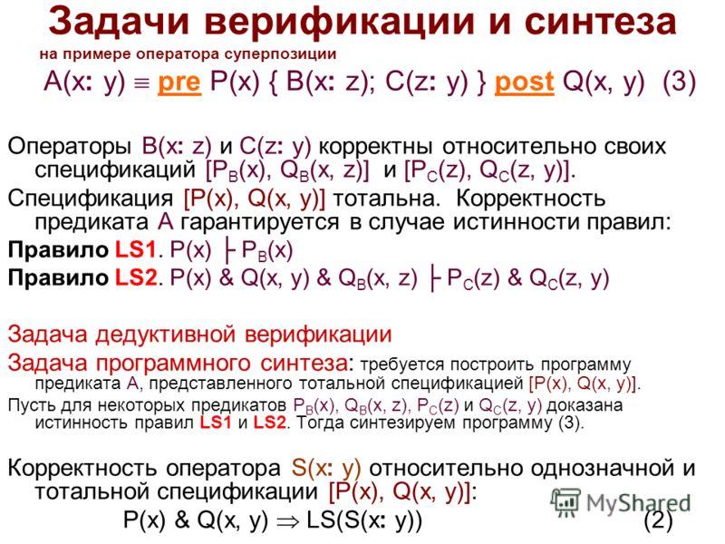 Задачи верификации и синтеза на примере оператора суперпозиции A(x: y) pre P(x) { B(x: z); C(z: y) } post Q(x, y) (3) Операторы B(x: z) и C(z: y) корректны относительно своих спецификаций [P B (x), Q B (x, z)] и [P C (z), Q C (z, y)]. Спецификация [P