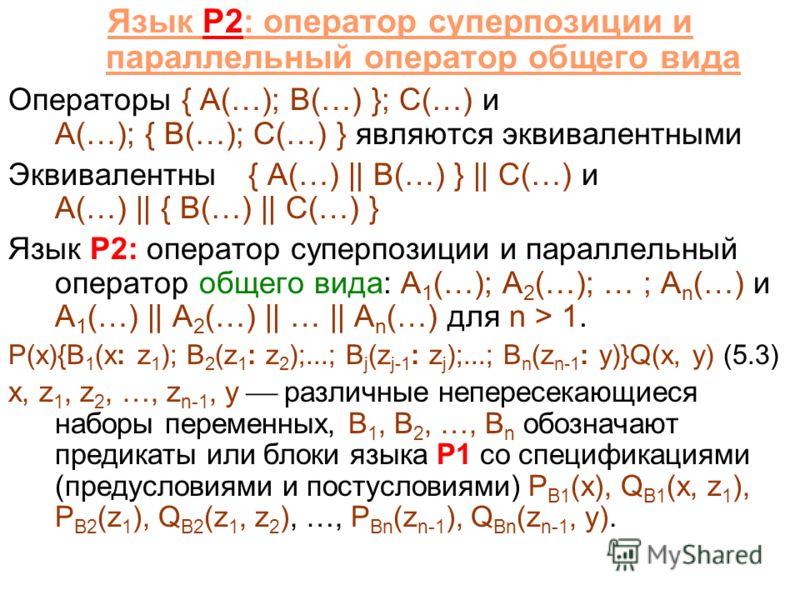 Язык P2: оператор суперпозиции и параллельный оператор общего вида Операторы { A(…); B(…) }; C(…) и A(…); { B(…); C(…) } являются эквивалентными Эквивалентны{ A(…) || B(…) } || C(…) и A(…) || { B(…) || C(…) } Язык P2: оператор суперпозиции и параллел