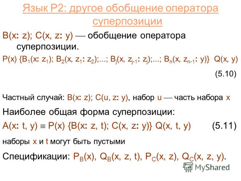 Язык P2: другое обобщение оператора суперпозиции B(x: z); C(x, z: y) обобщение оператора суперпозиции. P(x) {B 1 (x: z 1 ); B 2 (x, z 1 : z 2 );...; B j (x, z j-1 : z j );...; B n (x, z n-1 : y)} Q(x, y) (5.10) Частный случай: B(x: z); C(u, z: y), на