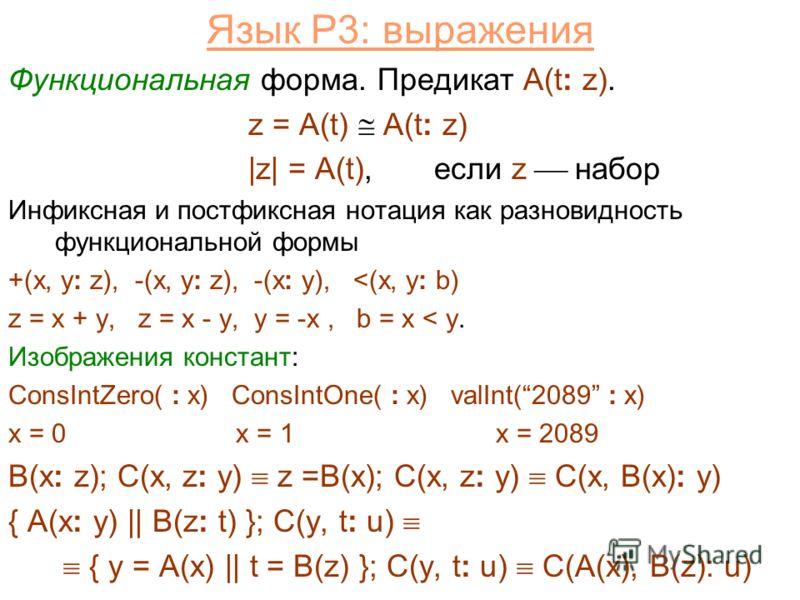 Язык P3: выражения Функциональная форма. Предикат A(t: z). z = A(t) A(t: z) |z| = A(t), если z набор Инфиксная и постфиксная нотация как разновидность функциональной формы +(x, y: z), -(x, y: z), -(x: y),
