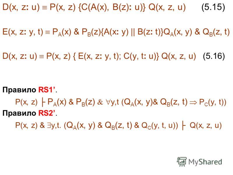 D(x, z: u) P(x, z) {C(A(x), B(z): u)} Q(x, z, u) (5.15) E(x, z: y, t) P A (x) & P B (z){A(x: y) || B(z: t)}Q A (x, y) & Q B (z, t) D(x, z: u) P(x, z) { E(x, z: y, t); C(y, t: u)} Q(x, z, u) (5.16) Правило RS1. P(x, z) P A (x) & P B (z) y,t ( Q A (x,