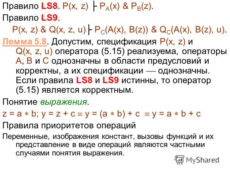 Правило LS8. P(x, z) P A (x) & P B (z). Правило LS9. P(x, z) & Q(x, z, u) P C (A(x), B(z)) & Q C (A(x), B(z), u). Лемма 5.8. Допустим, спецификация P(x, z) и Q(x, z, u) оператора (5.15) реализуема, операторы A, B и C однозначны в области предусловий