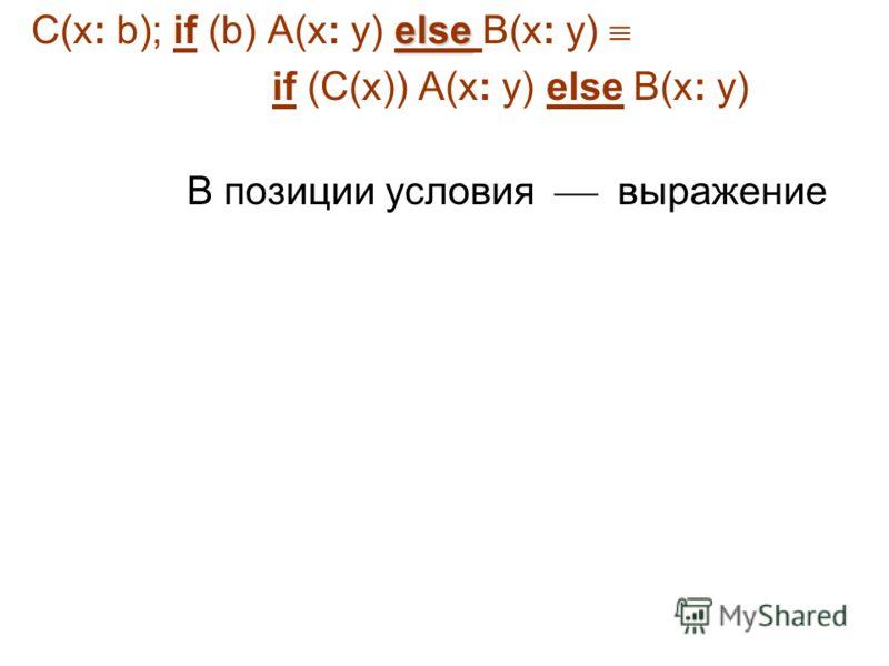 else C(x: b); if (b) A(x: y) else B(x: y) if (C(x)) A(x: y) else B(x: y) В позиции условия выражение