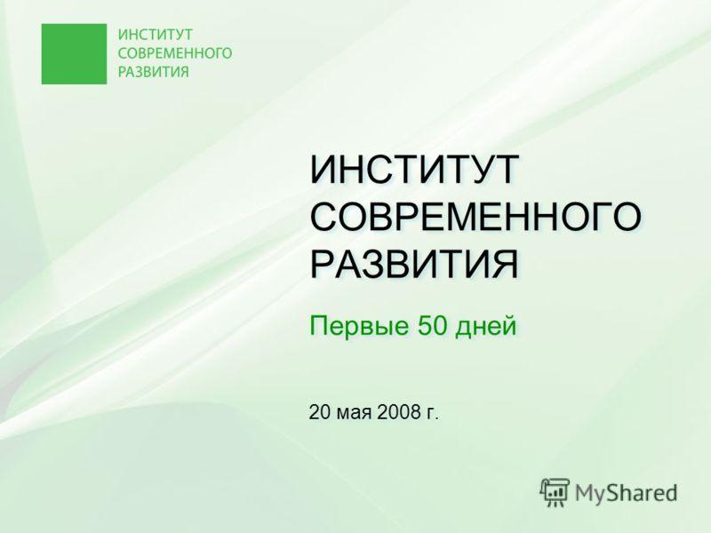 ИНСТИТУТ СОВРЕМЕННОГО РАЗВИТИЯ Первые 50 дней 20 мая 2008 г.