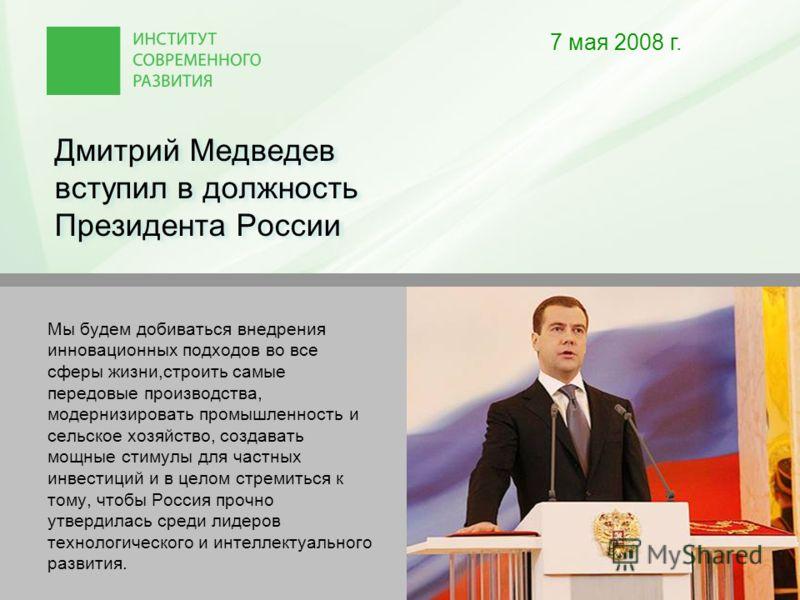 Дмитрий Медведев вступил в должность Президента России 7 мая 2008 г. Мы будем добиваться внедрения инновационных подходов во все сферы жизни,строить самые передовые производства, модернизировать промышленность и сельское хозяйство, создавать мощные с