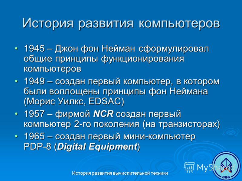 История развития вычислительной техники История развития компьютеров 1945 – Джон фон Нейман сформулировал общие принципы функционирования компьютеров1945 – Джон фон Нейман сформулировал общие принципы функционирования компьютеров 1949 – создан первый