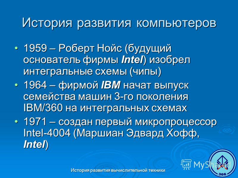 История развития вычислительной техники История развития компьютеров 1959 – Роберт Нойс (будущий основатель фирмы Intel) изобрел интегральные схемы (чипы)1959 – Роберт Нойс (будущий основатель фирмы Intel) изобрел интегральные схемы (чипы) 1964 – фир