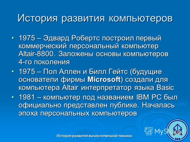 История развития вычислительной техники История развития компьютеров 1975 – Эдвард Робертс построил первый коммерческий персональный компьютер Altair-8800. Заложены основы компьютеров 4-го поколения1975 – Эдвард Робертс построил первый коммерческий п