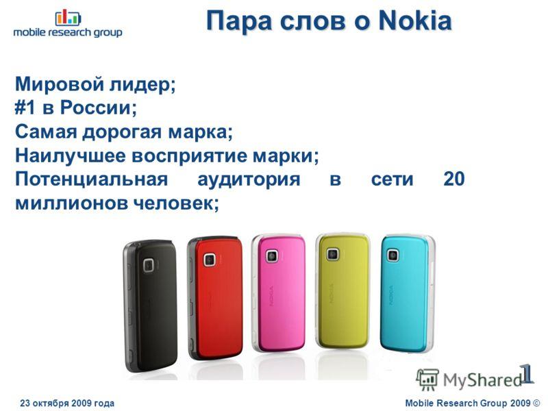 Пара слов о Nokia Mobile Research Group 2009 ©23 октября 2009 года Мировой лидер; #1 в России; Самая дорогая марка; Наилучшее восприятие марки; Потенциальная аудитория в сети 20 миллионов человек;