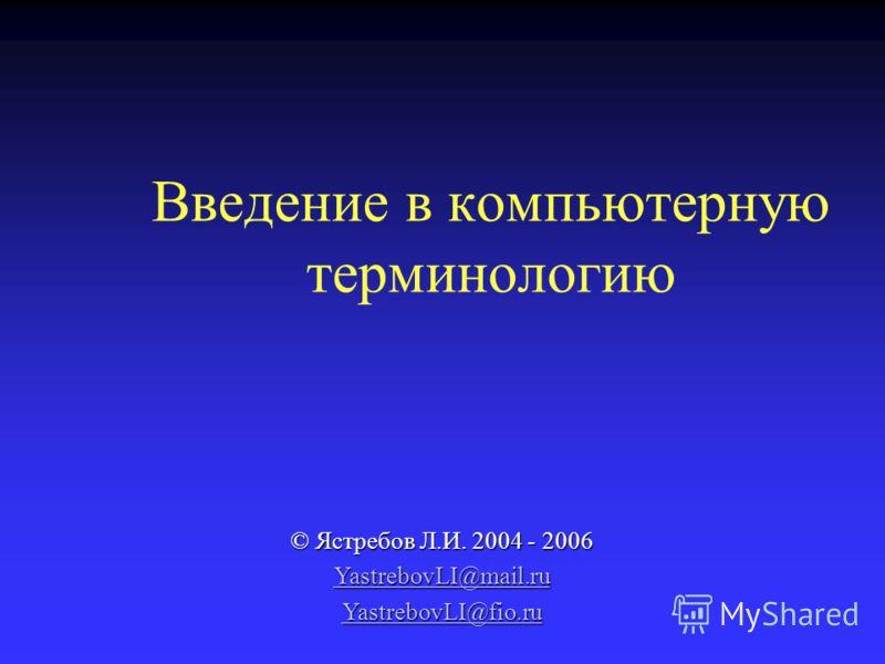 Введение в компьютерную терминологию © Ястребов Л.И. 2004 - 2006 YastrebovLI@mail.ru YastrebovLI@fio.ru