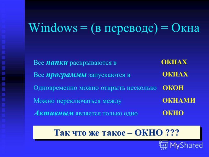 Windows = (в переводе) = Окна Все папки раскрываются в Все программы запускаются в Одновременно можно открыть несколько Можно переключаться между ОКНАХ ОКОН ОКНАМИ Активным является только одно ОКНО Так что же такое – ОКНО ???