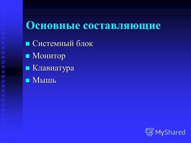 Основные составляющие Системный блок Системный блок Монитор Монитор Клавиатура Клавиатура Мышь Мышь