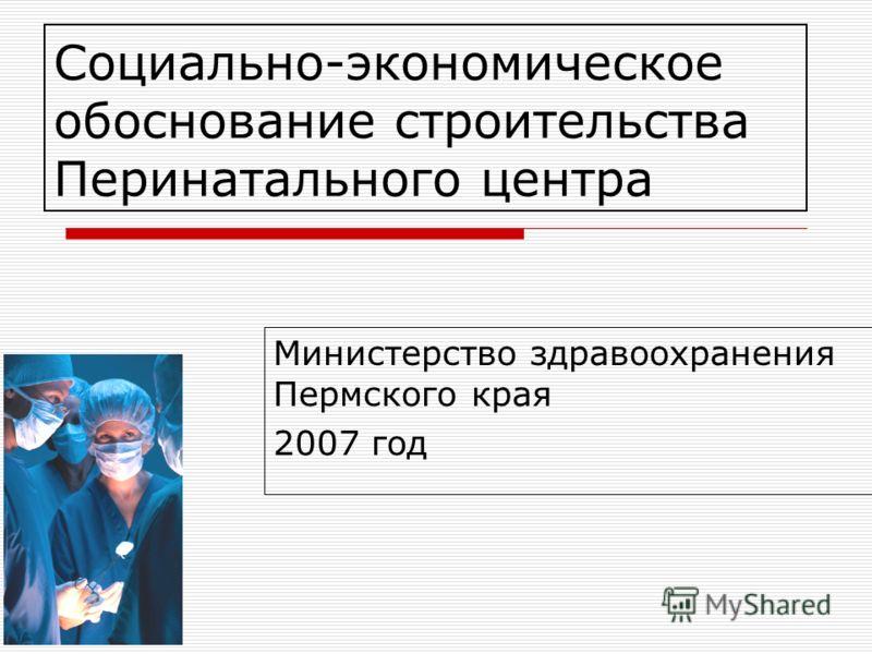 Социально-экономическое обоснование строительства Перинатального центра Министерство здравоохранения Пермского края 2007 год