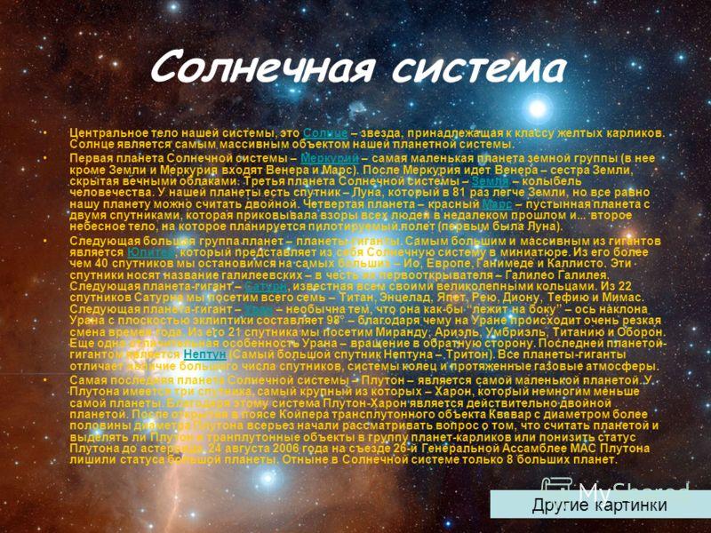 Солнечная система Центральное тело нашей системы, это Солнце – звезда, принадлежащая к классу желтых карликов. Солнце является самым массивным объектом нашей планетной системы.Солнце Первая планета Солнечной системы – Меркурий – самая маленькая плане