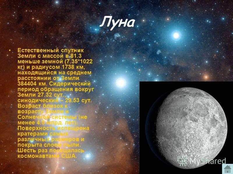 Луна Естественный спутник Земли с массой в 81.3 меньше земной (7.35*1022 кг) и радиусом 1738 км, находящийся на среднем расстоянии от Земли 384404 км. Сидерический период обращения вокруг Земли 27.32 сут., синодический – 29.53 сут. Возраст близок к в