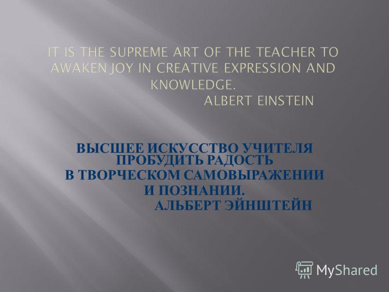 IT IS THE SUPREME ART OF THE TEACHER TO AWAKEN JOY IN CREATIVE EXPRESSION AND KNOWLEDGE. ALBERT EINSTEIN ВЫСШЕЕ И СКУССТВО У ЧИТЕЛЯ ПРОБУДИТЬ Р АДОСТЬ В Т ВОРЧЕСКОМ С АМОВЫРАЖЕНИИ И П ОЗНАНИИ. А ЛЬБЕРТ Э ЙНШТЕЙН