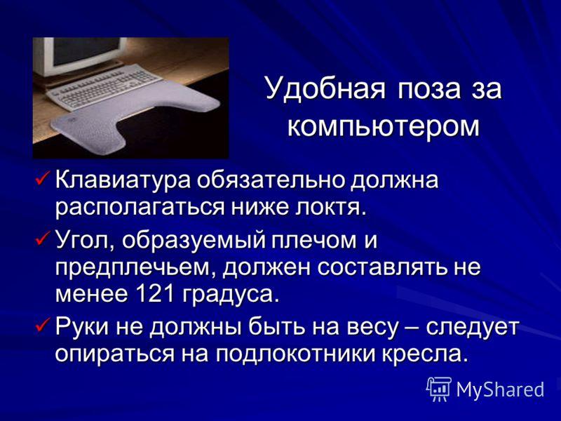 Удобная поза за компьютером Клавиатура обязательно должна располагаться ниже локтя. Клавиатура обязательно должна располагаться ниже локтя. Угол, образуемый плечом и предплечьем, должен составлять не менее 121 градуса. Угол, образуемый плечом и предп