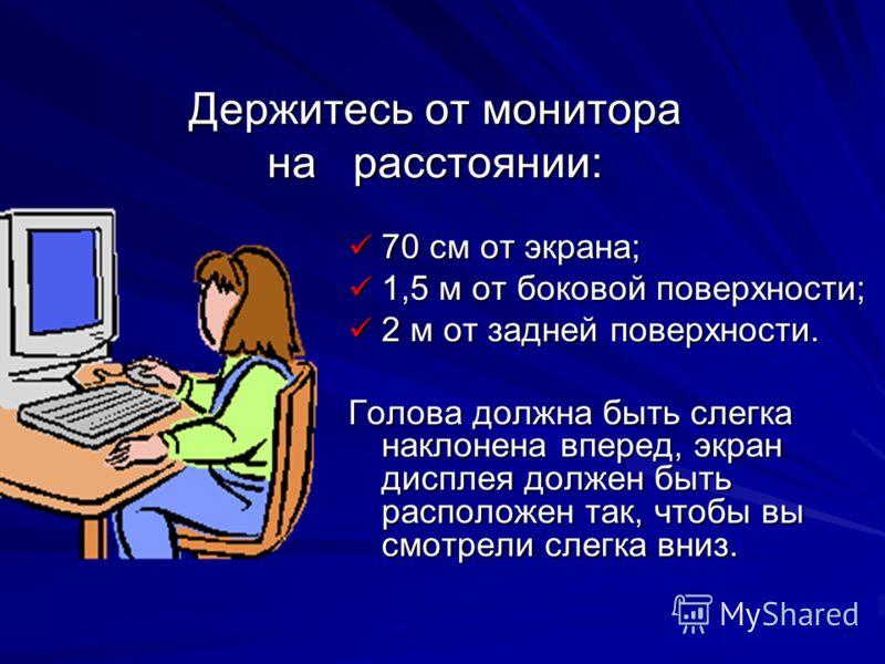 Держитесь от монитора на расстоянии: 70 см от экрана; 70 см от экрана; 1,5 м от боковой поверхности; 1,5 м от боковой поверхности; 2 м от задней поверхности. 2 м от задней поверхности. Голова должна быть слегка наклонена вперед, экран дисплея должен