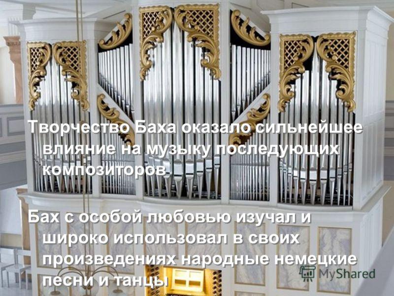 Творчество Баха оказало сильнейшее влияние на музыку последующих композиторов Бах с особой любовью изучал и широко использовал в своих произведениях народные немецкие песни и танцы Творчество Баха оказало сильнейшее влияние на музыку последующих комп