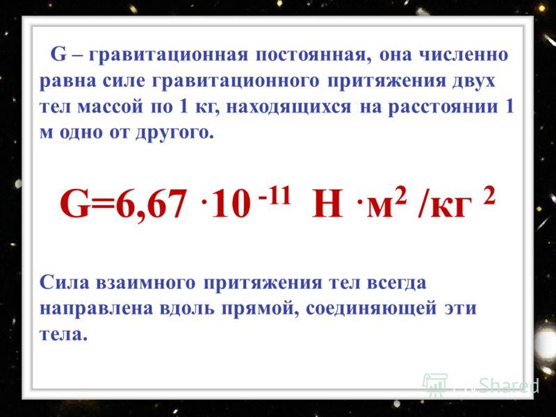 G – гравитационная постоянная, она численно равна силе гравитационного притяжения двух тел массой по 1 кг, находящихся на расстоянии 1 м одно от другого. G=6,67 10 -11 Н м 2 /кг 2 Сила взаимного притяжения тел всегда направлена вдоль прямой, соединяю