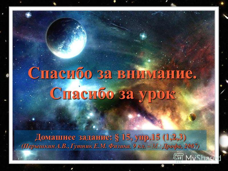 Домашнее задание: § 15, упр.15 (1,2,3) (Перышкин А.В., Гутник Е.М. Физика. 9 кл. – М.: Дрофа, 2007) Домашнее задание: § 15, упр.15 (1,2,3) (Перышкин А.В., Гутник Е.М. Физика. 9 кл. – М.: Дрофа, 2007) Спасибо за внимание. Спасибо за урок