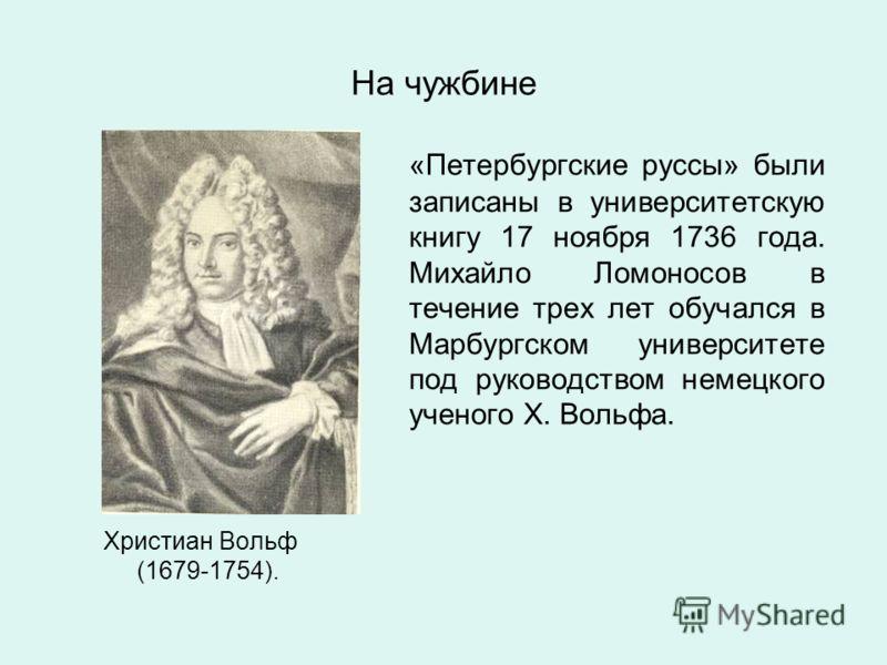 На чужбине Христиан Вольф (1679-1754). «Петербургские руссы» были записаны в университетскую книгу 17 ноября 1736 года. Михайло Ломоносов в течение трех лет обучался в Марбургском университете под руководством немецкого ученого Х. Вольфа.