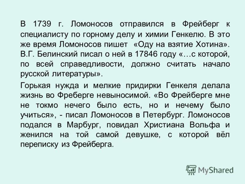 В 1739 г. Ломоносов отправился в Фрейберг к специалисту по горному делу и химии Генкелю. В это же время Ломоносов пишет «Оду на взятие Хотина». В.Г. Белинский писал о ней в 17846 году «…с которой, по всей справедливости, должно считать начало русской