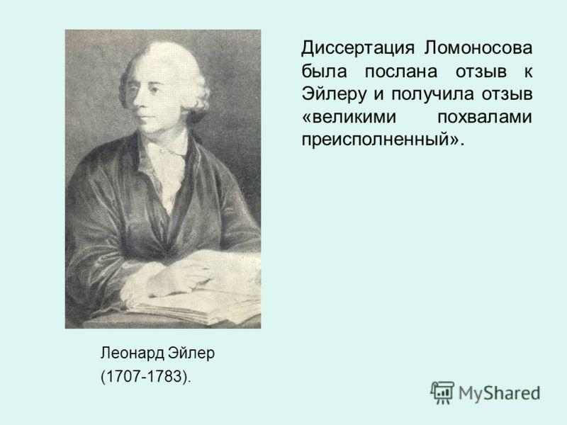 Леонард Эйлер (1707-1783). Диссертация Ломоносова была послана отзыв к Эйлеру и получила отзыв «великими похвалами преисполненный».
