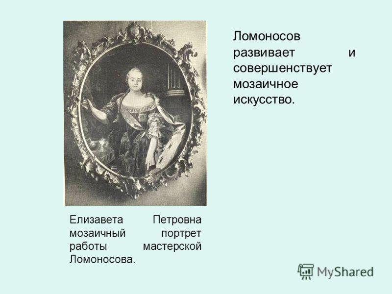Елизавета Петровна мозаичный портрет работы мастерской Ломоносова. Ломоносов развивает и совершенствует мозаичное искусство.
