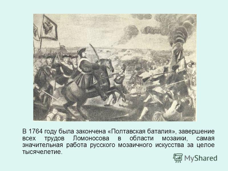 В 1764 году была закончена «Полтавская баталия», завершение всех трудов Ломоносова в области мозаики, самая значительная работа русского мозаичного искусства за целое тысячелетие.