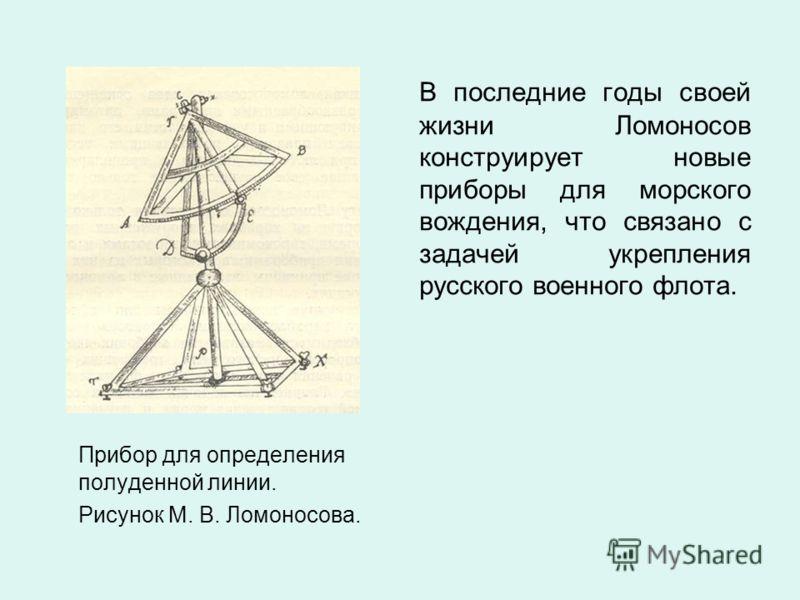 Прибор для определения полуденной линии. Рисунок М. В. Ломоносова. В последние годы своей жизни Ломоносов конструирует новые приборы для морского вождения, что связано с задачей укрепления русского военного флота.
