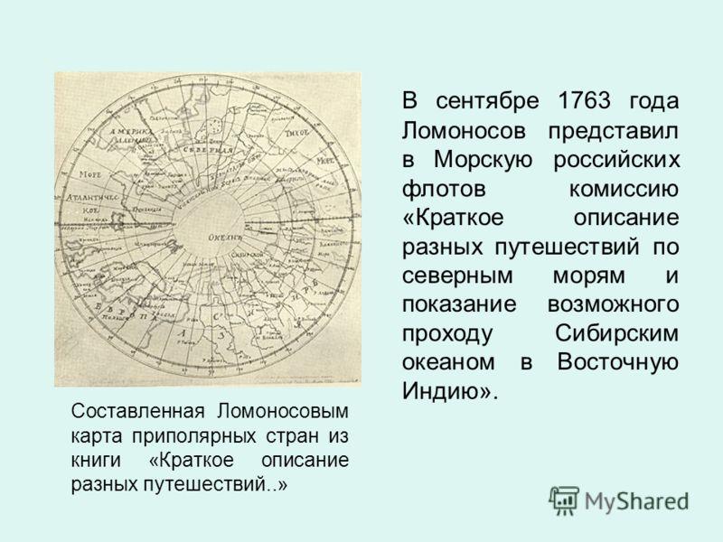 Составленная Ломоносовым карта приполярных стран из книги «Краткое описание разных путешествий..» В сентябре 1763 года Ломоносов представил в Морскую российских флотов комиссию «Краткое описание разных путешествий по северным морям и показание возмож