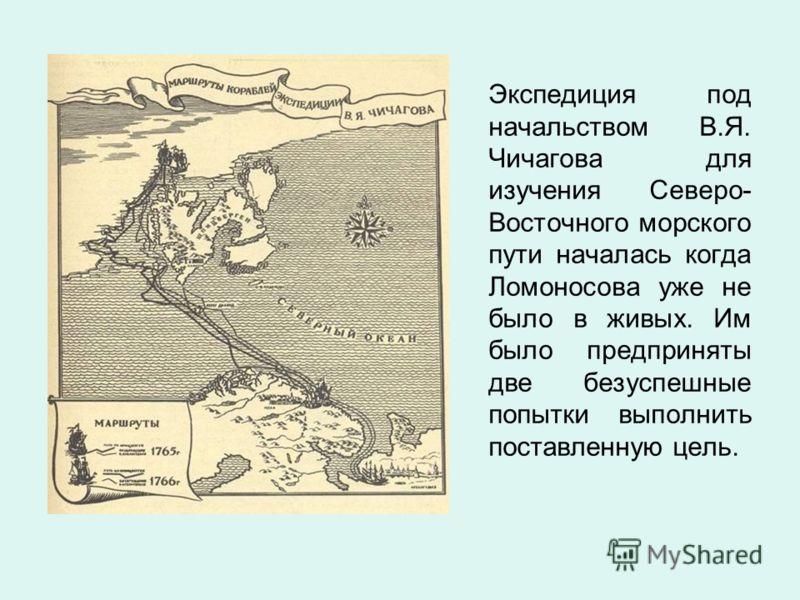 Экспедиция под начальством В.Я. Чичагова для изучения Северо- Восточного морского пути началась когда Ломоносова уже не было в живых. Им было предприняты две безуспешные попытки выполнить поставленную цель.