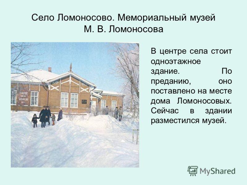 Село Ломоносово. Мемориальный музей М. В. Ломоносова В центре села стоит одноэтажное здание. По преданию, оно поставлено на месте дома Ломоносовых. Сейчас в здании разместился музей.