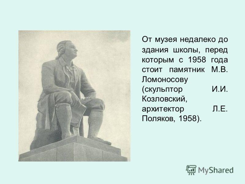 От музея недалеко до здания школы, перед которым с 1958 года стоит памятник М.В. Ломоносову (скульптор И.И. Козловский, архитектор Л.Е. Поляков, 1958).