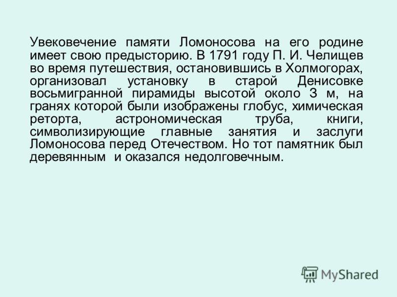 Увековечение памяти Ломоносова на его родине имеет свою предысторию. В 1791 году П. И. Челищев во время путешествия, остановившись в Холмогорах, организовал установку в старой Денисовке восьмигранной пирамиды высотой около З м, на гранях которой были