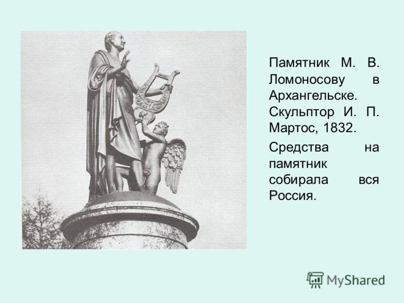 Памятник М. В. Ломоносову в Архангельске. Скульптор И. П. Мартос, 1832. Средства на памятник собирала вся Россия.