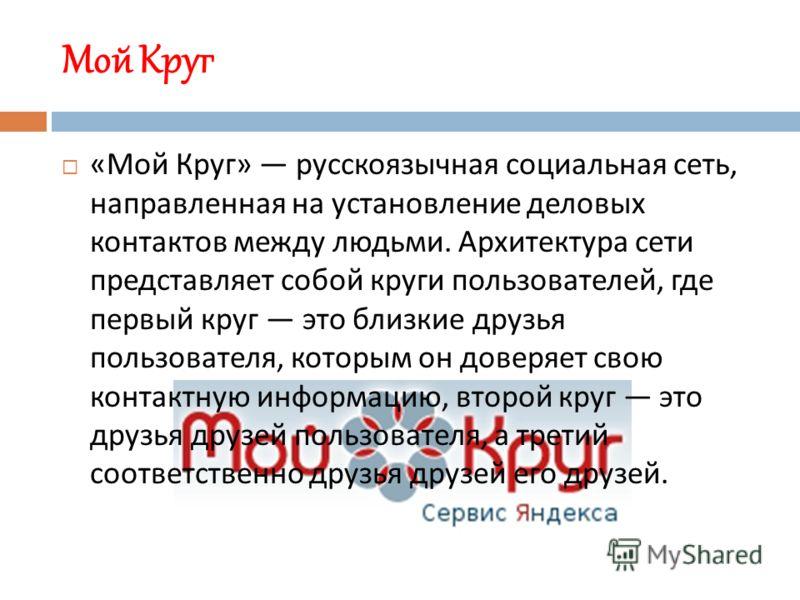 Мой Круг « Мой Круг » русскоязычная социальная сеть, направленная на установление деловых контактов между людьми. Архитектура сети представляет собой круги пользователей, где первый круг это близкие друзья пользователя, которым он доверяет свою конта