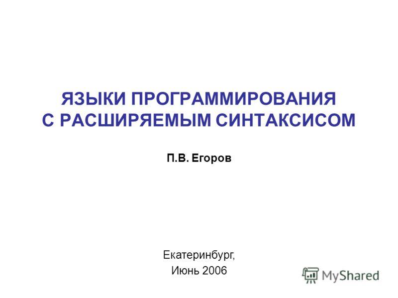 ЯЗЫКИ ПРОГРАММИРОВАНИЯ С РАСШИРЯЕМЫМ СИНТАКСИСОМ П.В. Егоров Екатеринбург, Июнь 2006