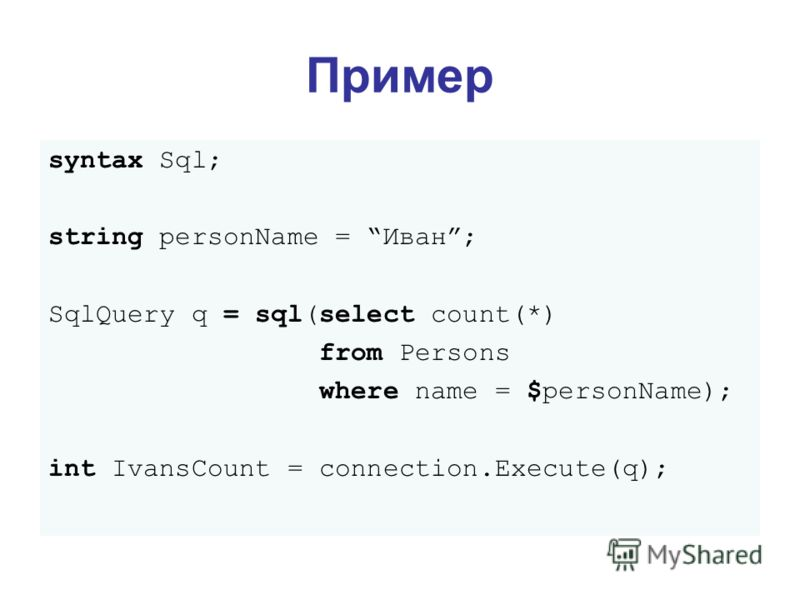 syntax Sql; string personName = Иван; SqlQuery q = sql(select count(*) from Persons where name = $personName); int IvansCount = connection.Execute(q); Пример