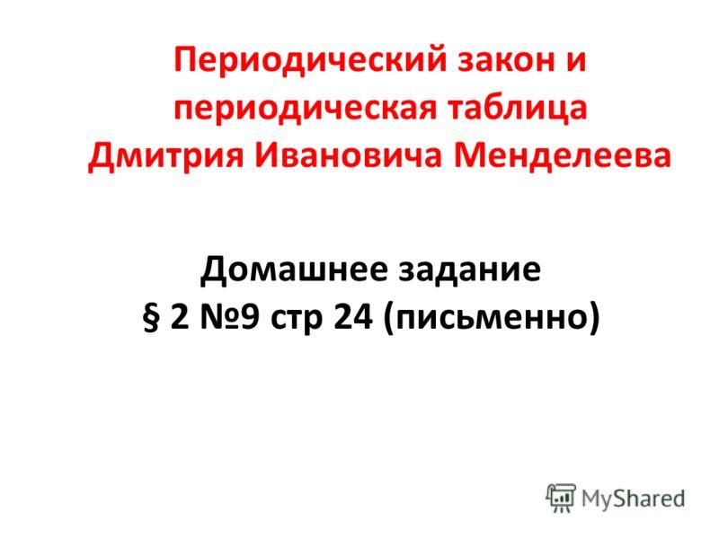 Периодический закон и периодическая таблица Дмитрия Ивановича Менделеева Домашнее задание § 2 9 стр 24 (письменно)