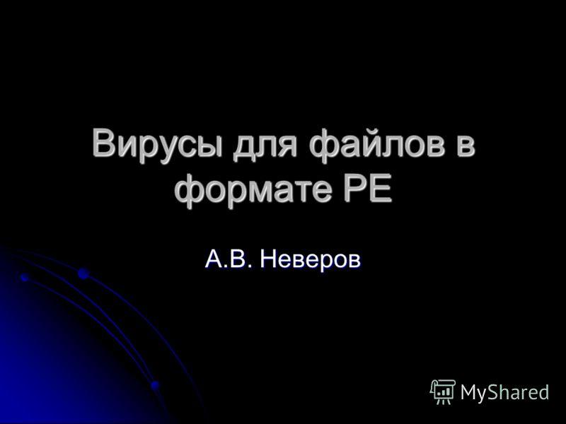 Вирусы для файлов в формате PE А.В. Неверов