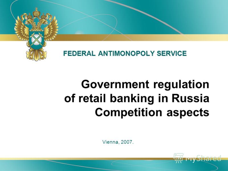 FEDERAL ANTIMONOPOLY SERVICE Vienna, 2007. Government regulation of retail banking in Russia Competition aspects