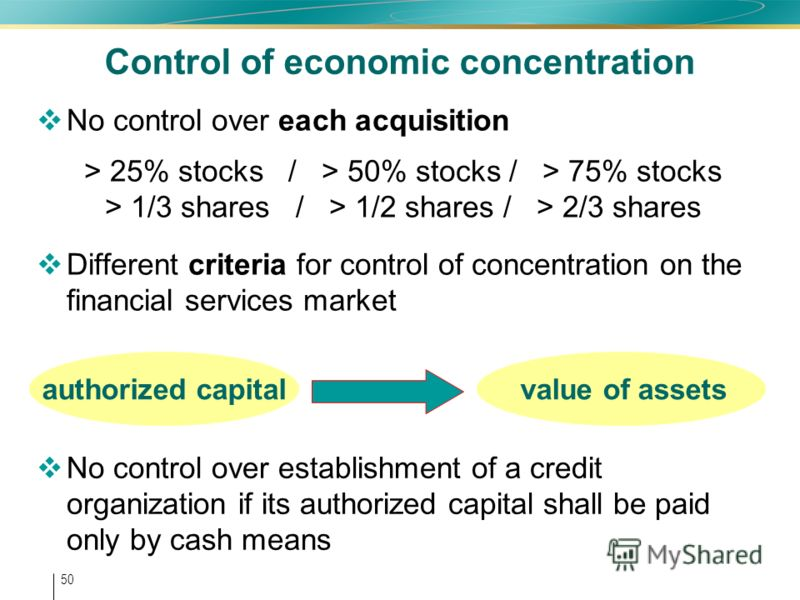 50 Control of economic concentration No control over each acquisition > 25% stocks / > 50% stocks / > 75% stocks > 1/3 shares / > 1/2 shares / > 2/3 shares Different criteria for control of concentration on the financial services market authorized ca