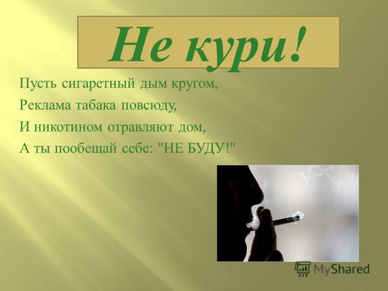Пусть сигаретный дым кругом, Реклама табака повсюду, И никотином отравляют дом, А ты пообещай себе :  НЕ БУДУ ! Не кури!