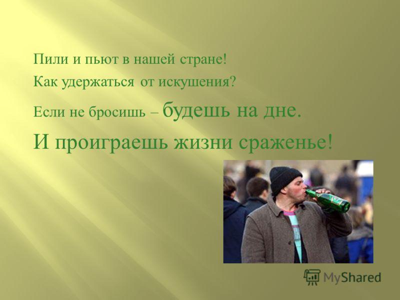 Пили и пьют в нашей стране ! Как удержаться от искушения ? Если не бросишь – будешь на дне. И проиграешь жизни сраженье !